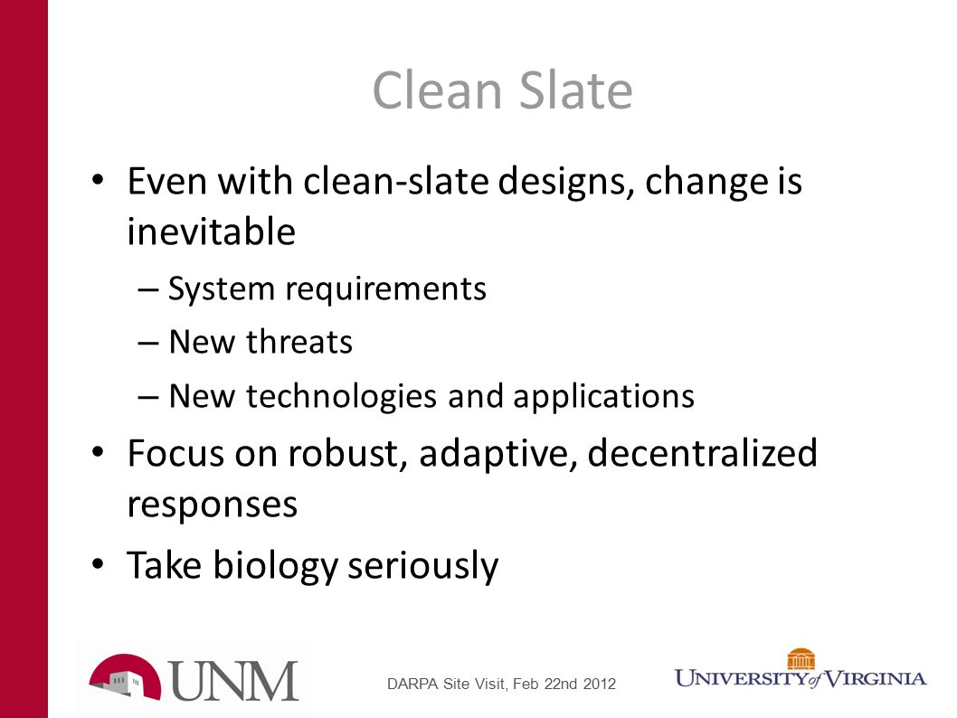 Clean Slate Even with clean-slate designs, change is inevitable – System requirements – New threats – New technologies and applications Focus on robust, adaptive, decentralized responses Take biology seriously DARPA Site Visit, Feb 22nd 2012