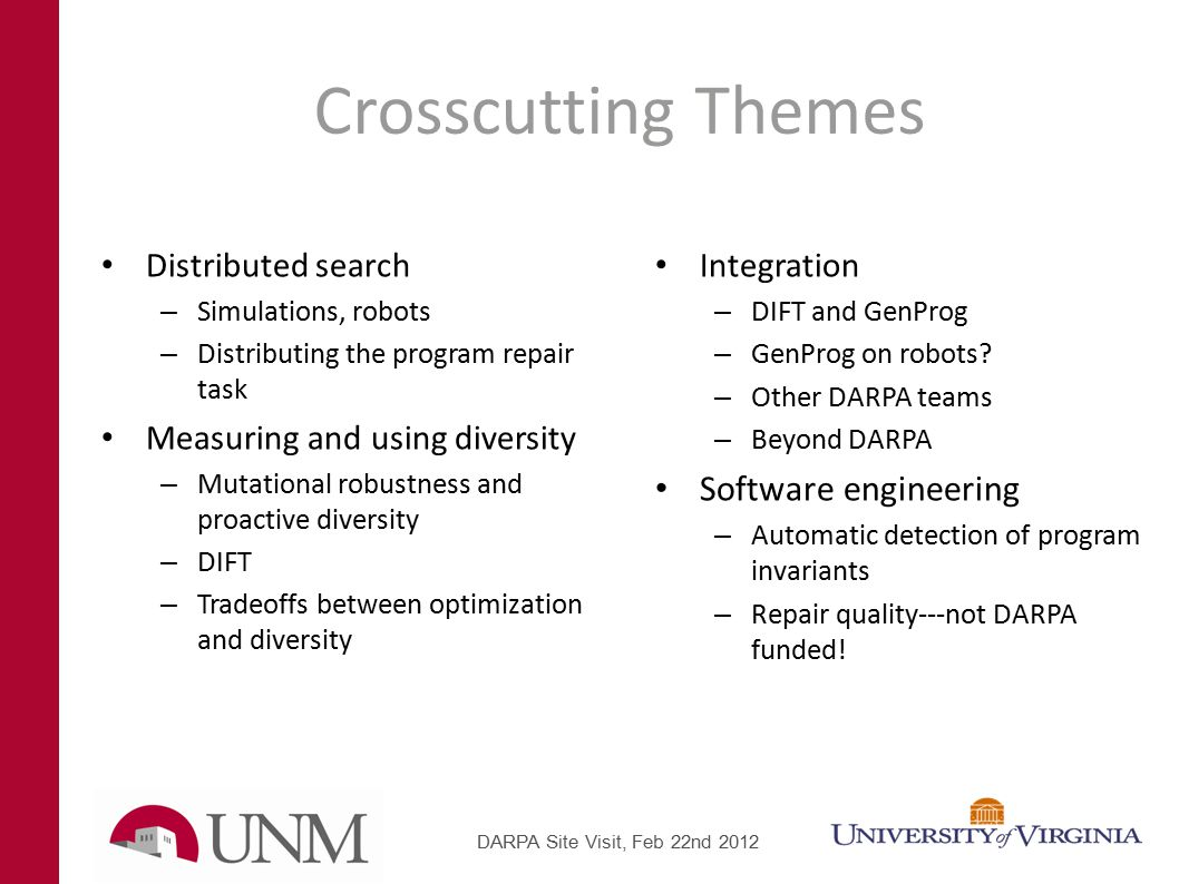 Crosscutting Themes Distributed search – Simulations, robots – Distributing the program repair task Measuring and using diversity – Mutational robustness and proactive diversity – DIFT – Tradeoffs between optimization and diversity Integration – DIFT and GenProg – GenProg on robots.