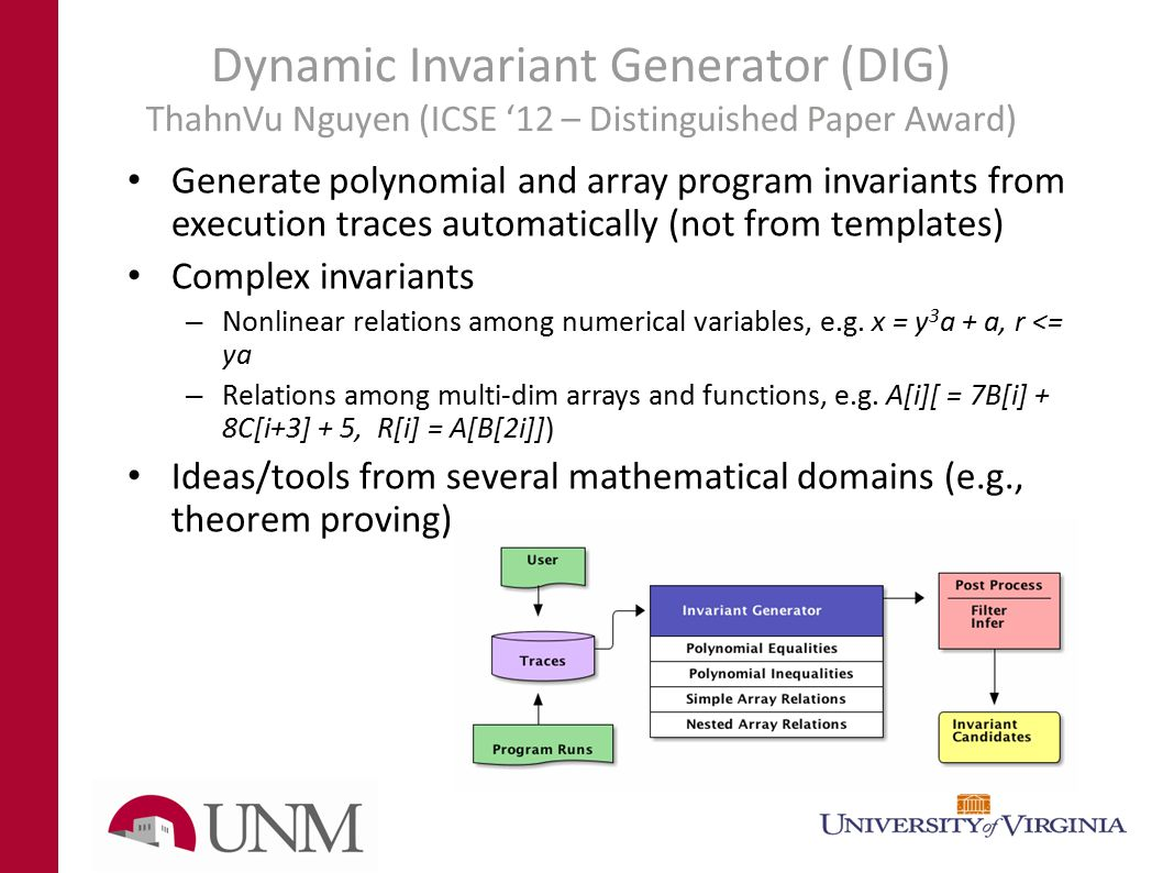 Dynamic Invariant Generator (DIG) ThahnVu Nguyen (ICSE '12 – Distinguished Paper Award) Generate polynomial and array program invariants from execution traces automatically (not from templates) Complex invariants – Nonlinear relations among numerical variables, e.g.