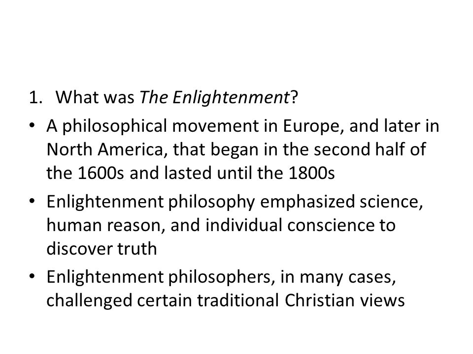 1.What was The Enlightenment? A philosophical movement in Europe, and later in North America, that began in the second half of the 1600s and lasted un