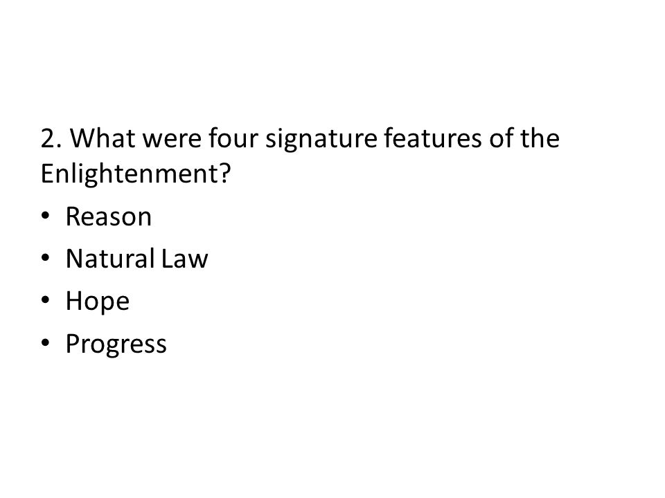 2. What were four signature features of the Enlightenment Reason Natural Law Hope Progress