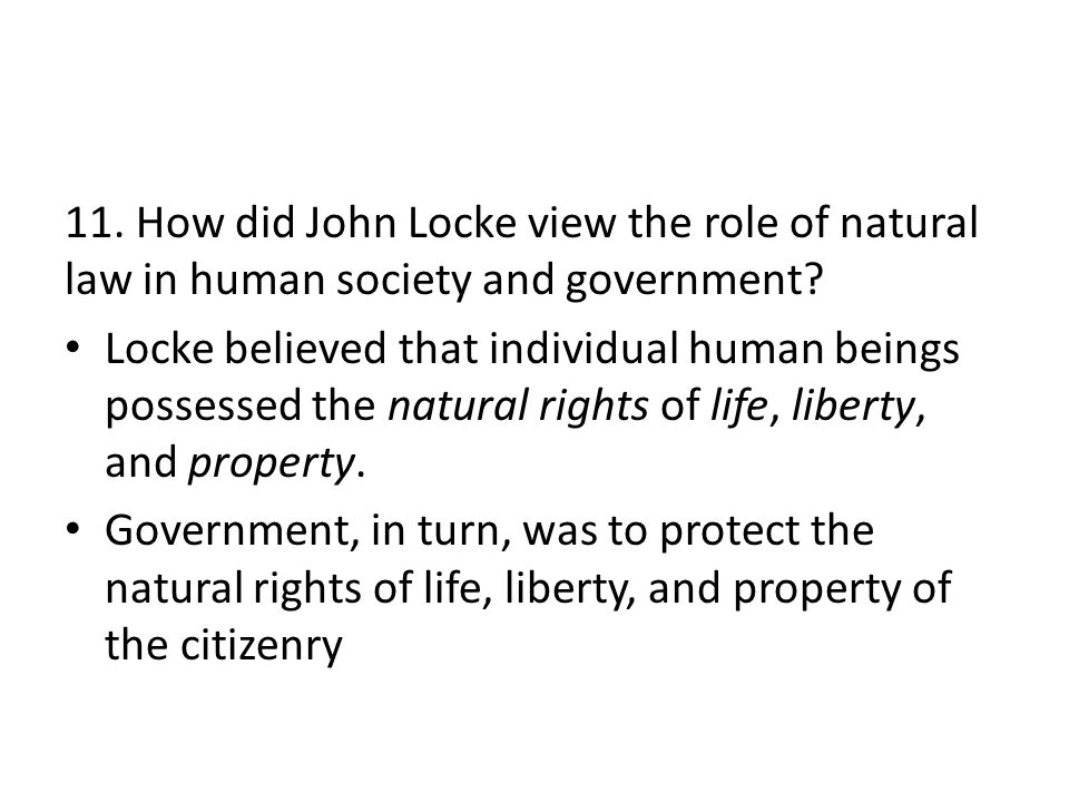 11. How did John Locke view the role of natural law in human society and government? Locke believed that individual human beings possessed the natural