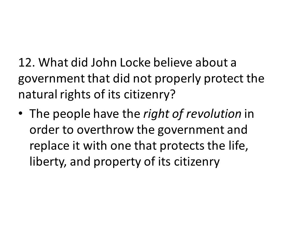 12. What did John Locke believe about a government that did not properly protect the natural rights of its citizenry? The people have the right of rev