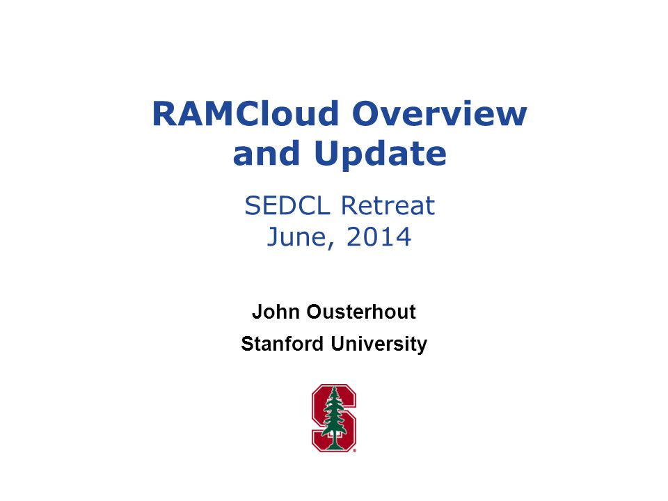 John Ousterhout Stanford University RAMCloud Overview and Update SEDCL Retreat June, 2014