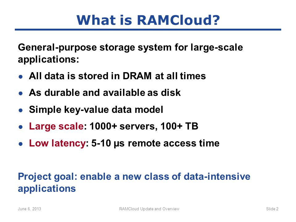 General-purpose storage system for large-scale applications: ● All data is stored in DRAM at all times ● As durable and available as disk ● Simple key-value data model ● Large scale: 1000+ servers, 100+ TB ● Low latency: 5-10 µs remote access time Project goal: enable a new class of data-intensive applications June 6, 2013RAMCloud Update and OverviewSlide 2 What is RAMCloud?