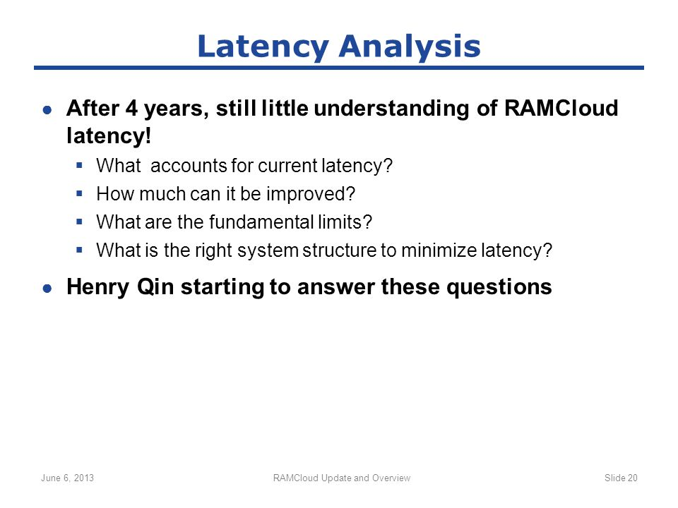 ● After 4 years, still little understanding of RAMCloud latency!  What accounts for current latency?  How much can it be improved?  What are the fu