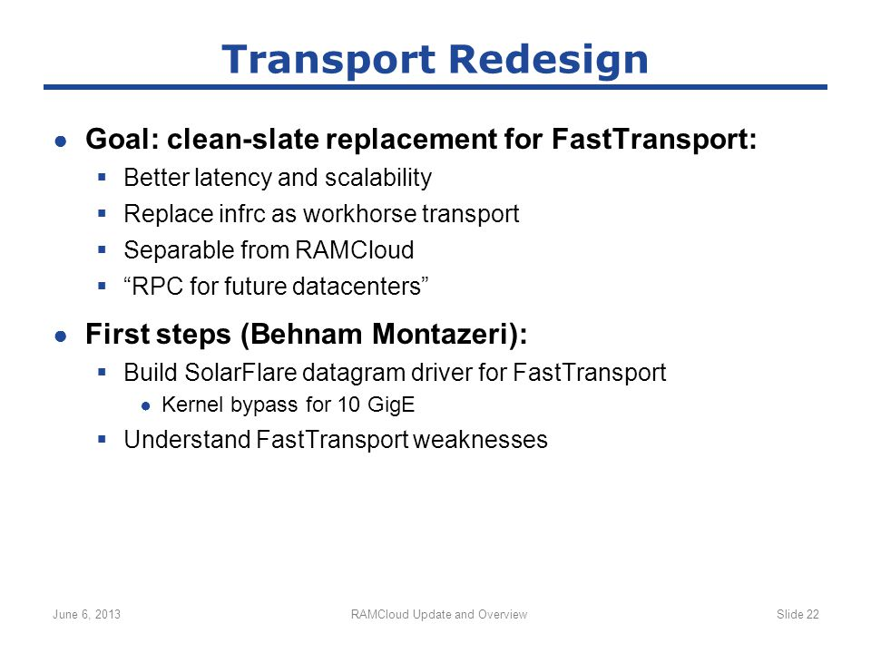 ● Goal: clean-slate replacement for FastTransport:  Better latency and scalability  Replace infrc as workhorse transport  Separable from RAMCloud  RPC for future datacenters ● First steps (Behnam Montazeri):  Build SolarFlare datagram driver for FastTransport ● Kernel bypass for 10 GigE  Understand FastTransport weaknesses June 6, 2013RAMCloud Update and OverviewSlide 22 Transport Redesign