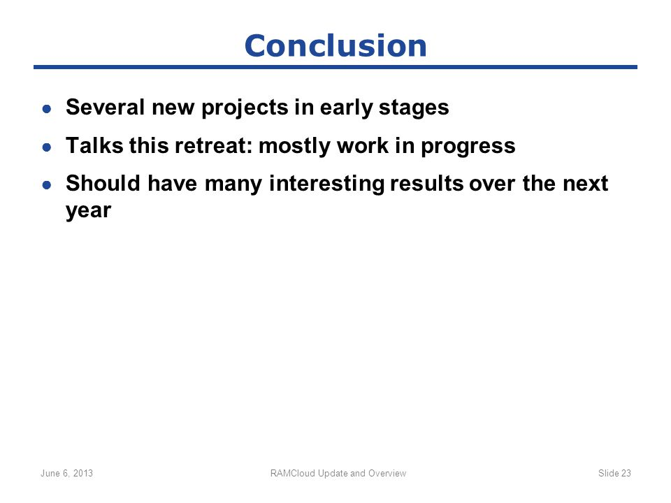 ● Several new projects in early stages ● Talks this retreat: mostly work in progress ● Should have many interesting results over the next year June 6, 2013RAMCloud Update and OverviewSlide 23 Conclusion