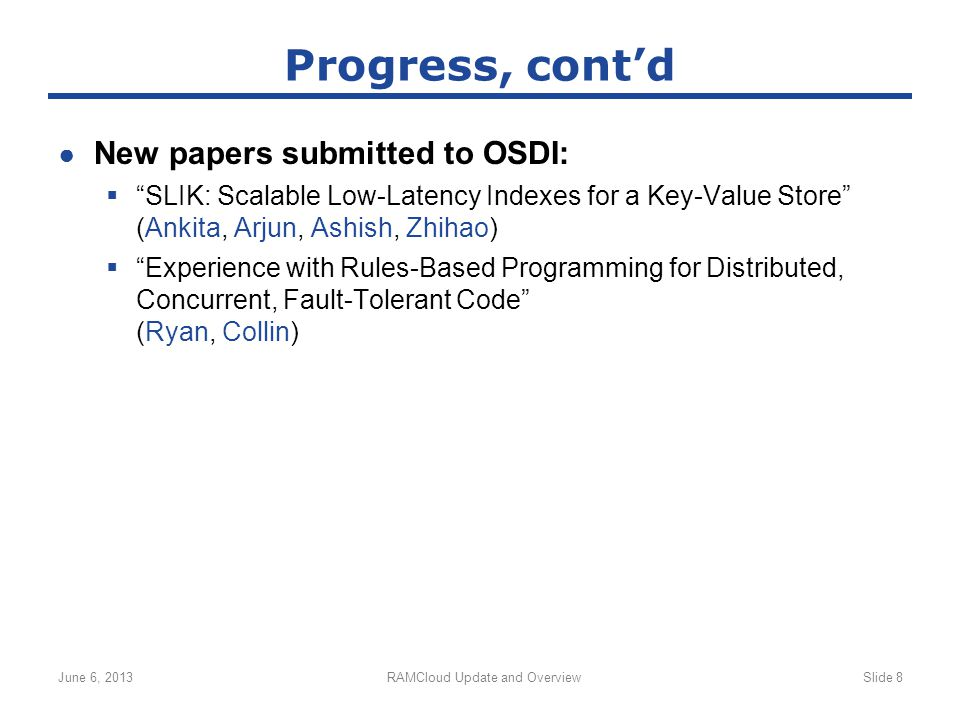 ● New papers submitted to OSDI:  SLIK: Scalable Low-Latency Indexes for a Key-Value Store (Ankita, Arjun, Ashish, Zhihao)  Experience with Rules-Based Programming for Distributed, Concurrent, Fault-Tolerant Code (Ryan, Collin) June 6, 2013RAMCloud Update and OverviewSlide 8 Progress, cont'd