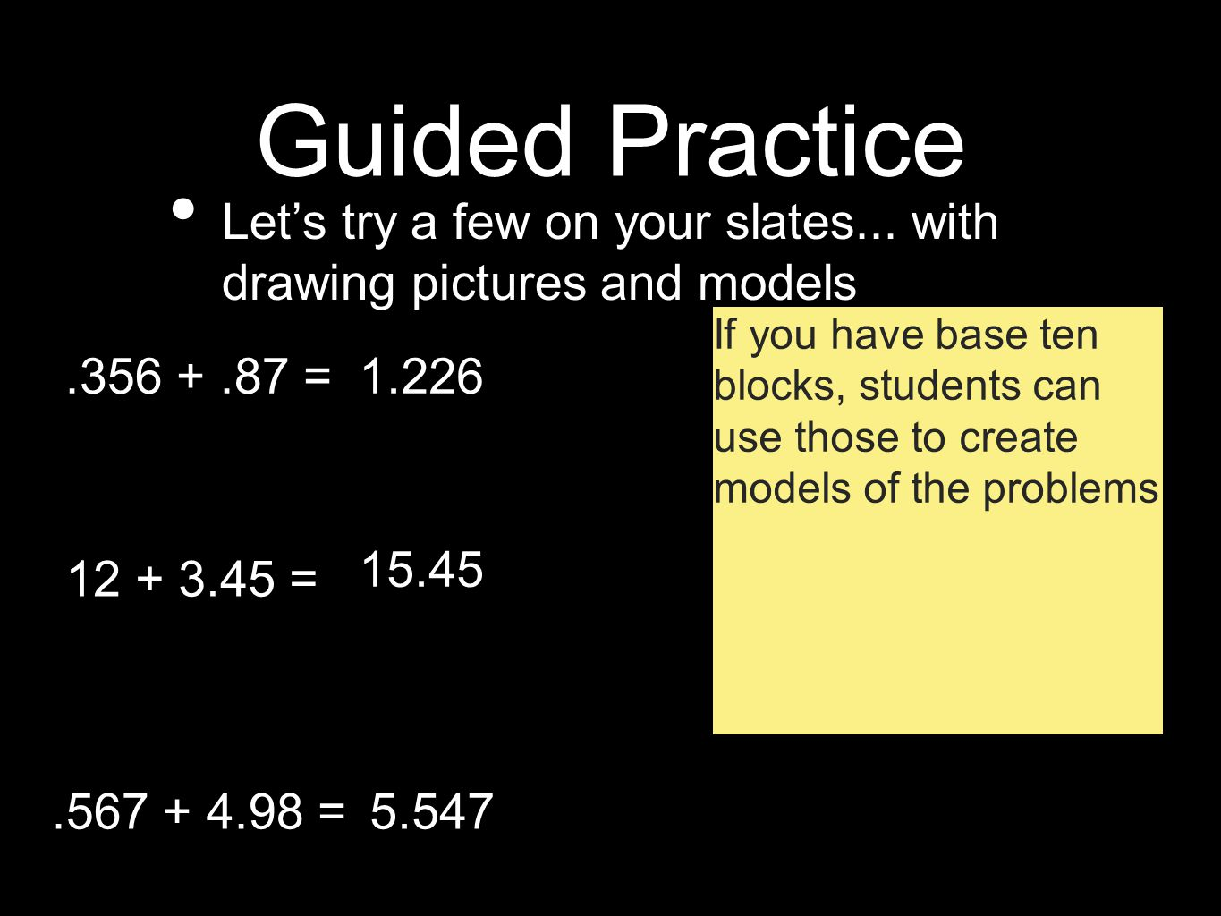 Guided Practice Let's try a few on your slates... with drawing pictures and models.356 +.87 = 12 + 3.45 =.567 + 4.98 = 1.226 15.45 5.547 If you have b