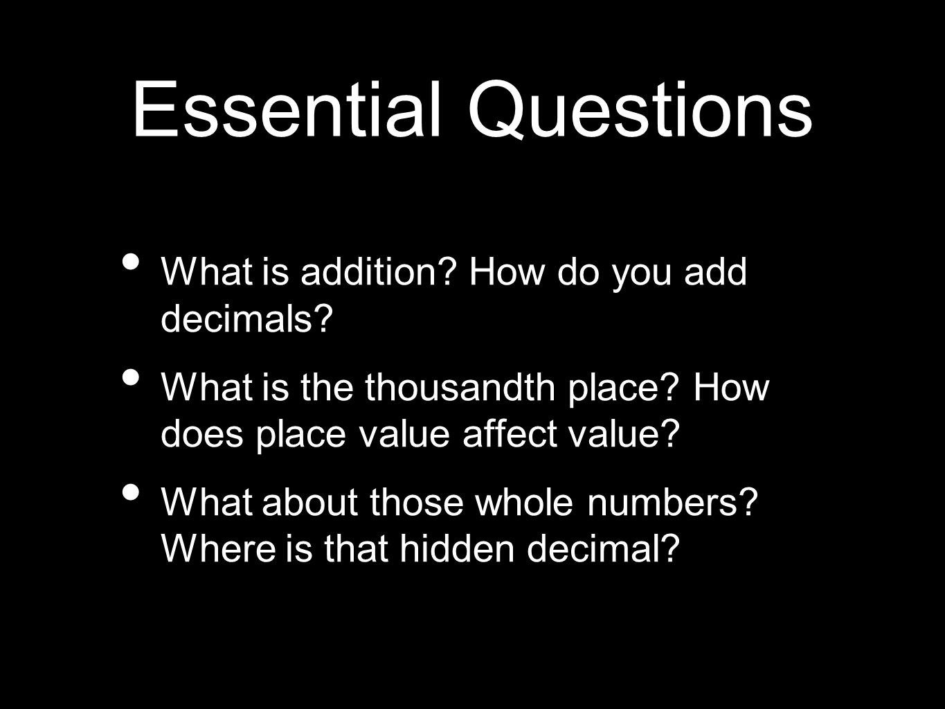 Essential Questions What is addition? How do you add decimals? What is the thousandth place? How does place value affect value? What about those whole