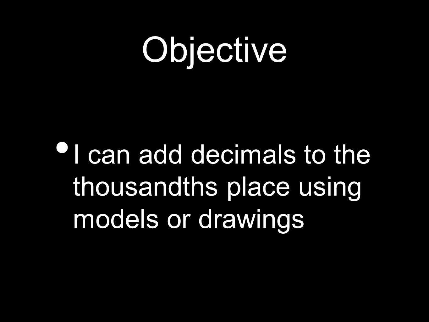 Objective I can add decimals to the thousandths place using models or drawings