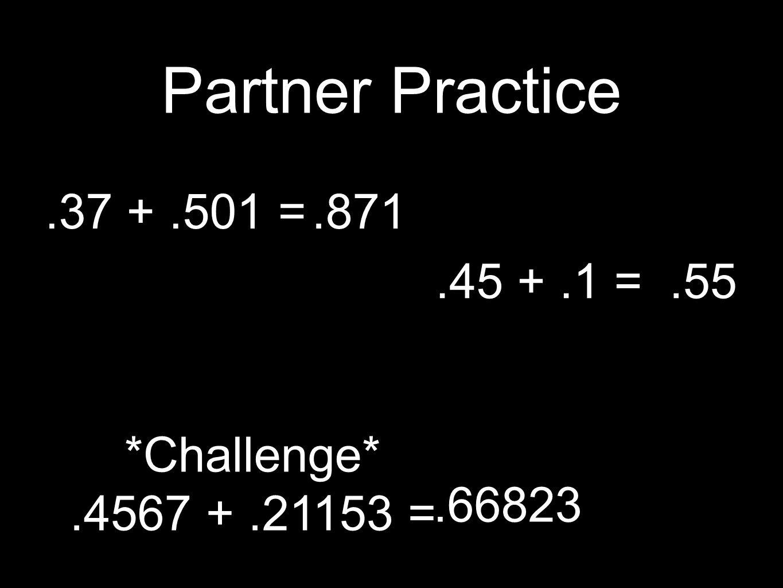 Partner Practice.37 +.501 =.45 +.1 = *Challenge*.4567 +.21153 =.871.55.66823