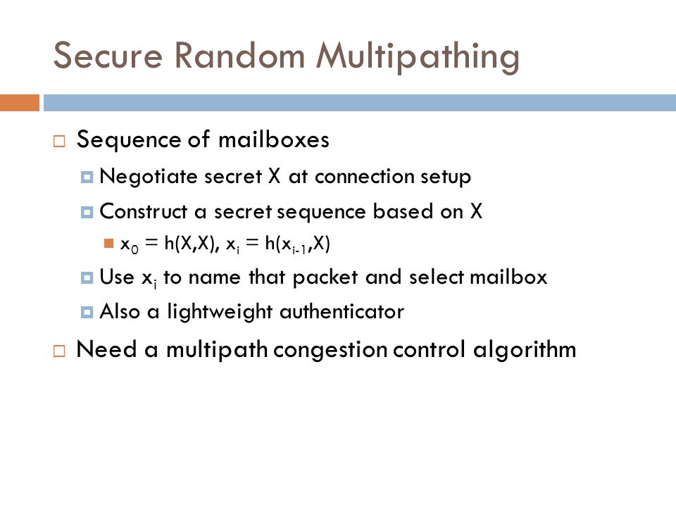Secure Random Multipathing  Sequence of mailboxes  Negotiate secret X at connection setup  Construct a secret sequence based on X x 0 = h(X,X), x i = h(x i-1,X)  Use x i to name that packet and select mailbox  Also a lightweight authenticator  Need a multipath congestion control algorithm