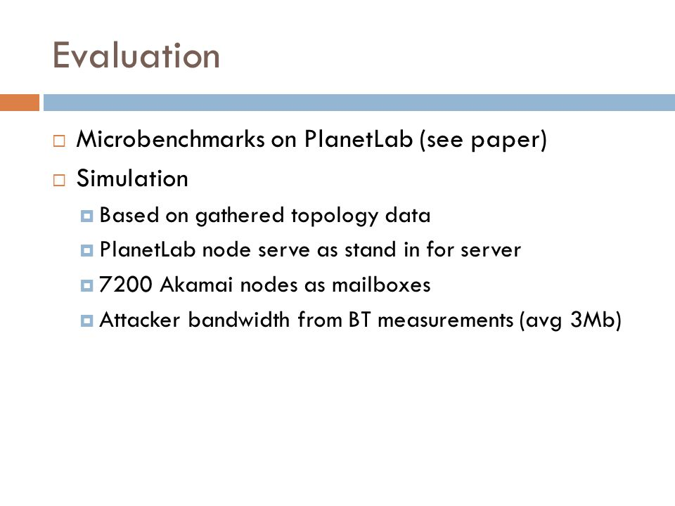 Evaluation  Microbenchmarks on PlanetLab (see paper)  Simulation  Based on gathered topology data  PlanetLab node serve as stand in for server  7200 Akamai nodes as mailboxes  Attacker bandwidth from BT measurements (avg 3Mb)