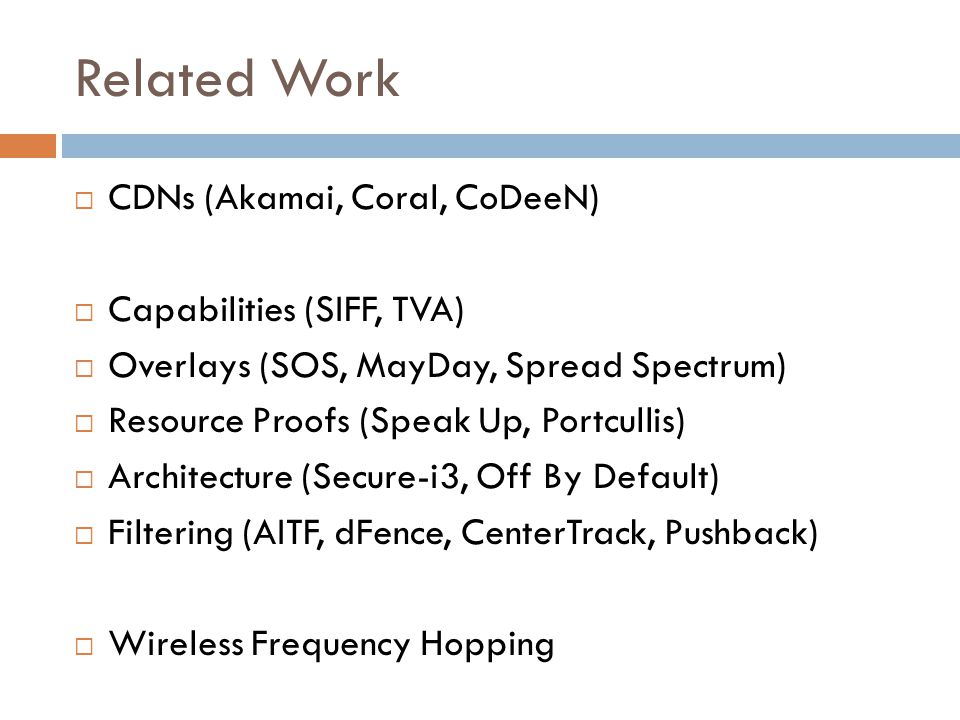 Related Work  CDNs (Akamai, Coral, CoDeeN)  Capabilities (SIFF, TVA)  Overlays (SOS, MayDay, Spread Spectrum)  Resource Proofs (Speak Up, Portcullis)  Architecture (Secure-i3, Off By Default)  Filtering (AITF, dFence, CenterTrack, Pushback)  Wireless Frequency Hopping