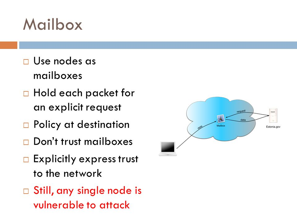 Mailbox  Use nodes as mailboxes  Hold each packet for an explicit request  Policy at destination  Don't trust mailboxes  Explicitly express trust to the network  Still, any single node is vulnerable to attack