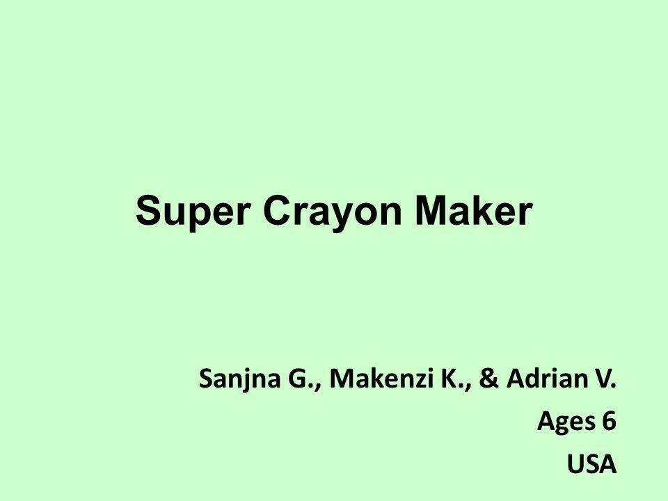 Super Crayon Maker Sanjna G., Makenzi K., & Adrian V. Ages 6 USA