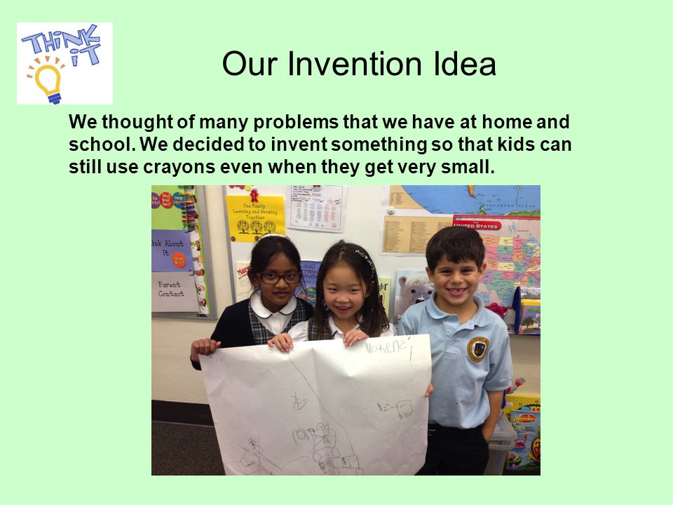 Our Invention Idea We thought of many problems that we have at home and school.