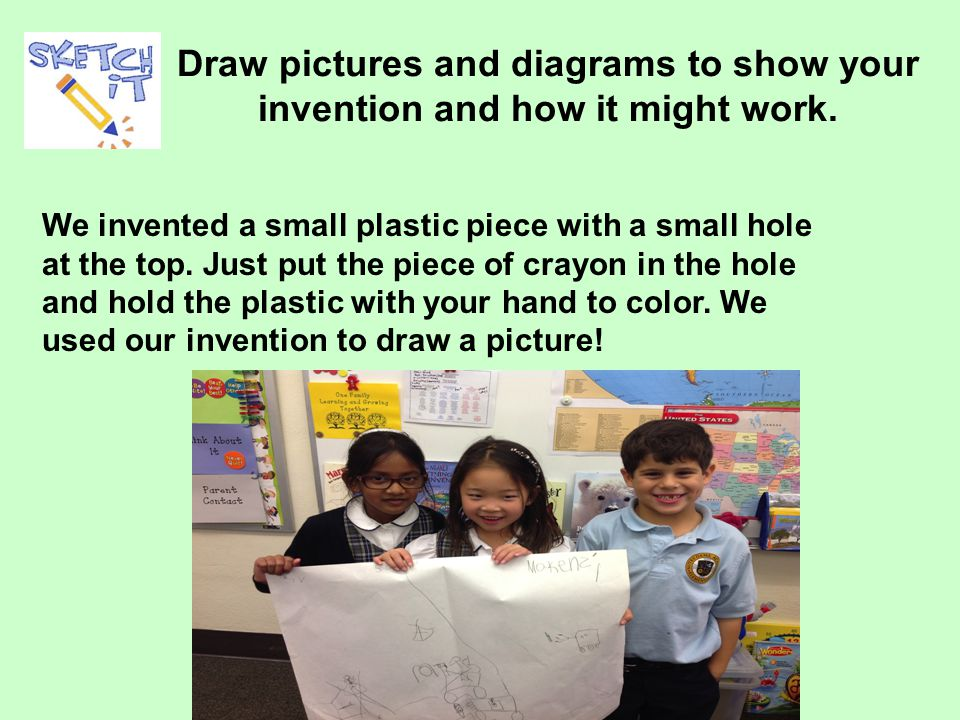 Draw pictures and diagrams to show your invention and how it might work.