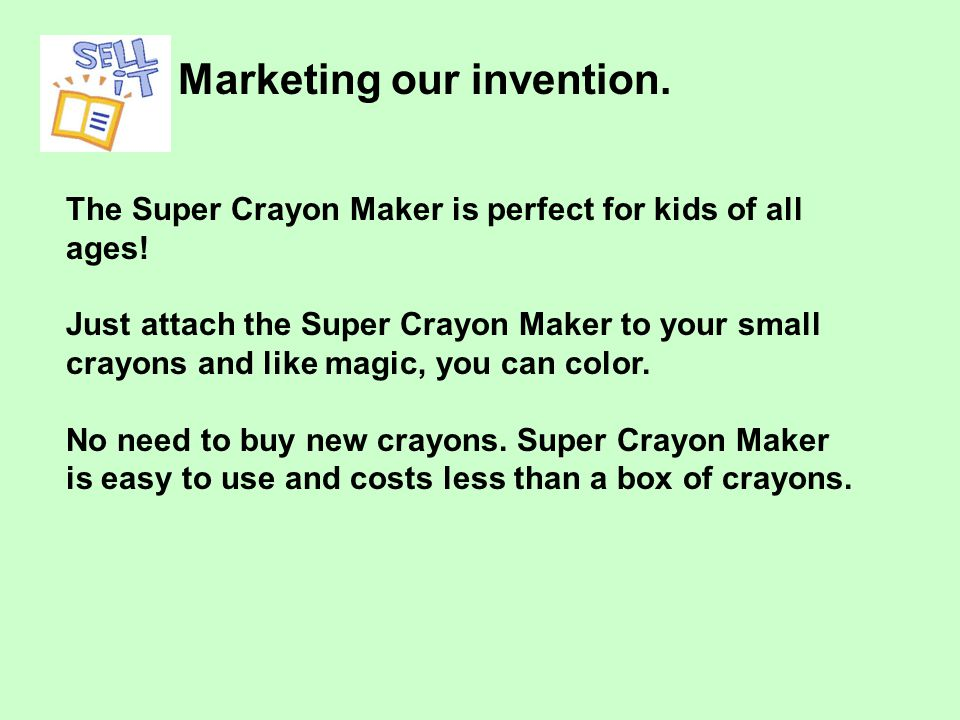 Marketing our invention. The Super Crayon Maker is perfect for kids of all ages.