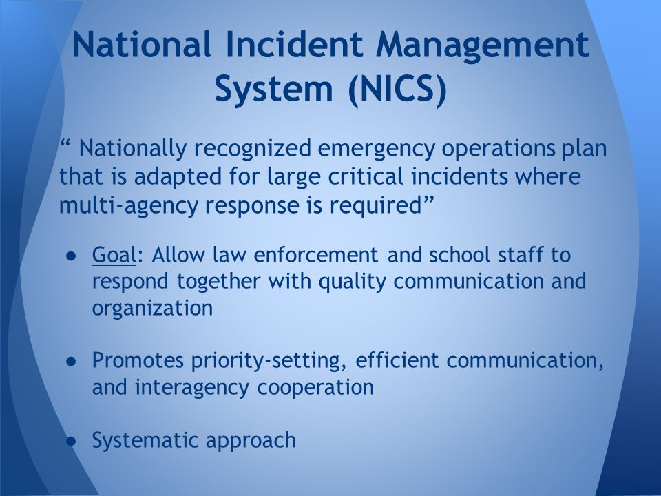 Nationally recognized emergency operations plan that is adapted for large critical incidents where multi-agency response is required ●Goal: Allow law enforcement and school staff to respond together with quality communication and organization ●Promotes priority-setting, efficient communication, and interagency cooperation ●Systematic approach National Incident Management System (NICS)