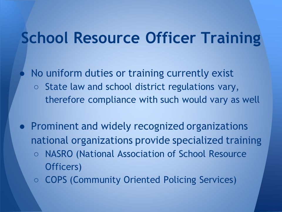 ●No uniform duties or training currently exist ○ State law and school district regulations vary, therefore compliance with such would vary as well ●Prominent and widely recognized organizations national organizations provide specialized training ○ NASRO (National Association of School Resource Officers) ○ COPS (Community Oriented Policing Services) School Resource Officer Training