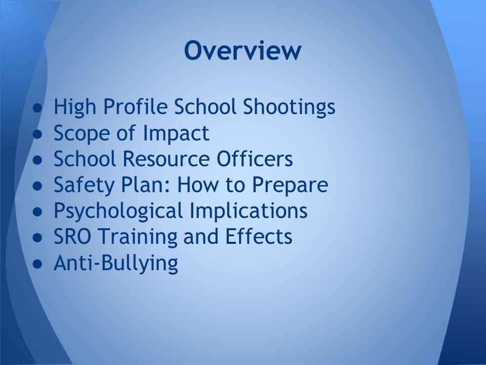 ●High Profile School Shootings ●Scope of Impact ●School Resource Officers ●Safety Plan: How to Prepare ●Psychological Implications ●SRO Training and Effects ●Anti-Bullying Overview