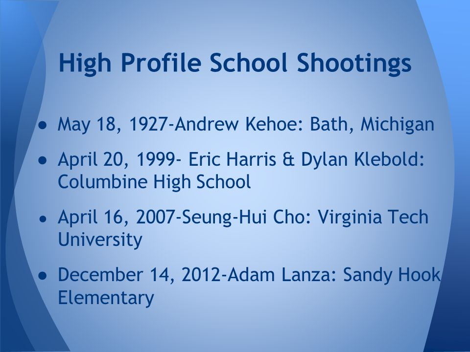 ●May 18, 1927-Andrew Kehoe: Bath, Michigan ●April 20, 1999- Eric Harris & Dylan Klebold: Columbine High School ● April 16, 2007-Seung-Hui Cho: Virginia Tech University ●December 14, 2012-Adam Lanza: Sandy Hook Elementary High Profile School Shootings