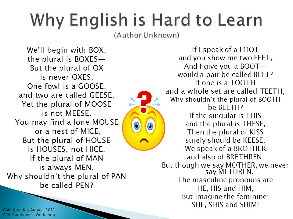 Why English is Hard to Learn (Author Unknown) We'll begin with BOX, the plural is BOXES— But the plural of OX is never OXES.