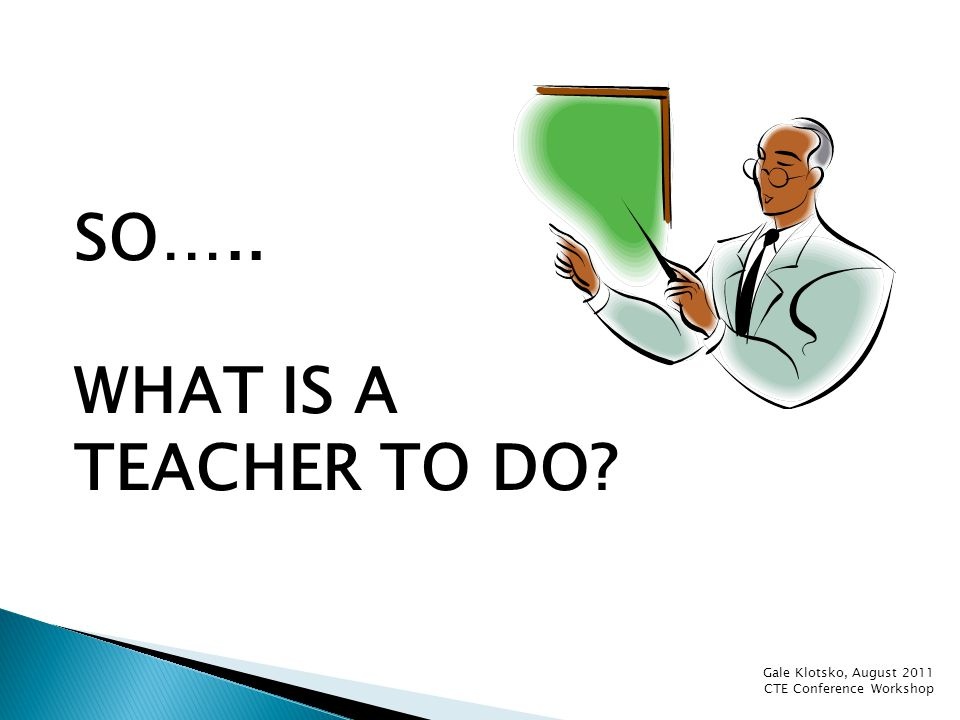 SO….. WHAT IS A TEACHER TO DO? Gale Klotsko, August 2011 CTE Conference Workshop