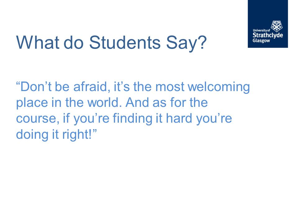 """What do Students Say? """"Don't be afraid, it's the most welcoming place in the world. And as for the course, if you're finding it hard you're doing it r"""