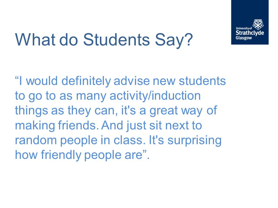 """What do Students Say? """"I would definitely advise new students to go to as many activity/induction things as they can, it's a great way of making frien"""