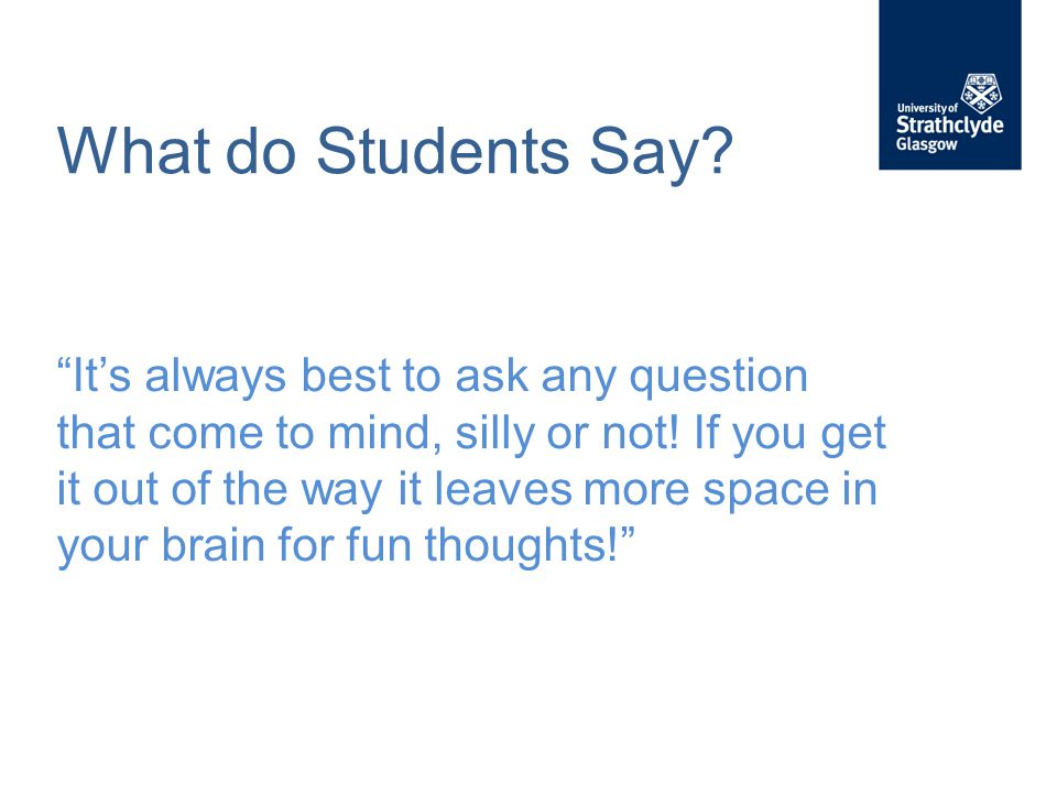 What do Students Say. It's always best to ask any question that come to mind, silly or not.