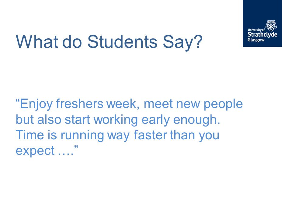 """What do Students Say? """"Enjoy freshers week, meet new people but also start working early enough. Time is running way faster than you expect …."""""""