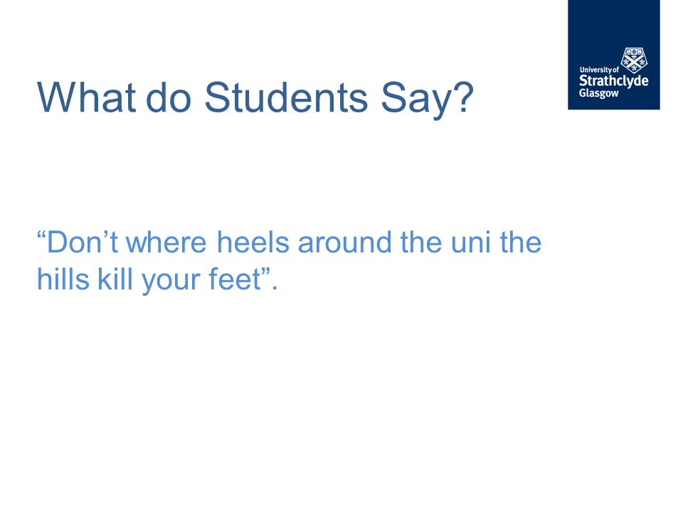 What do Students Say? Don't where heels around the uni the hills kill your feet .