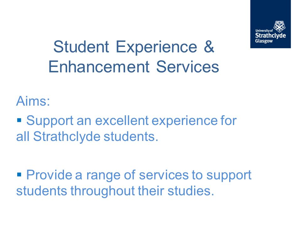 Student Experience & Enhancement Services Aims:  Support an excellent experience for all Strathclyde students.