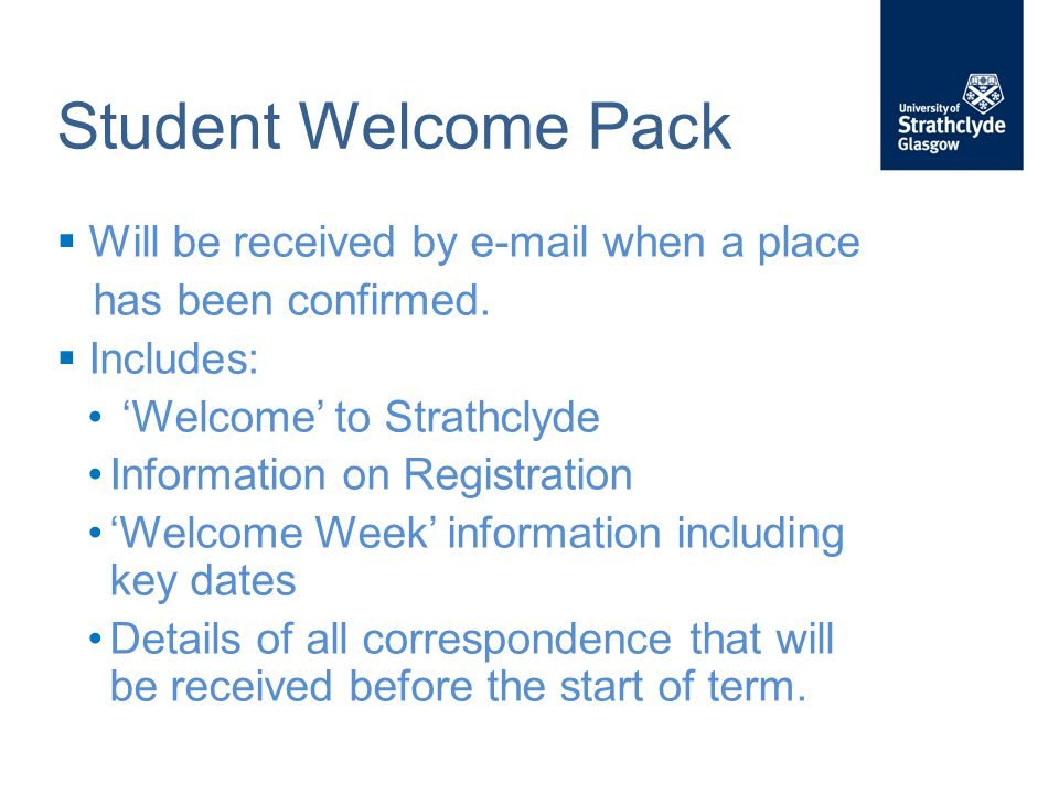 Student Welcome Pack  Will be received by e-mail when a place has been confirmed.  Includes: 'Welcome' to Strathclyde Information on Registration 'W