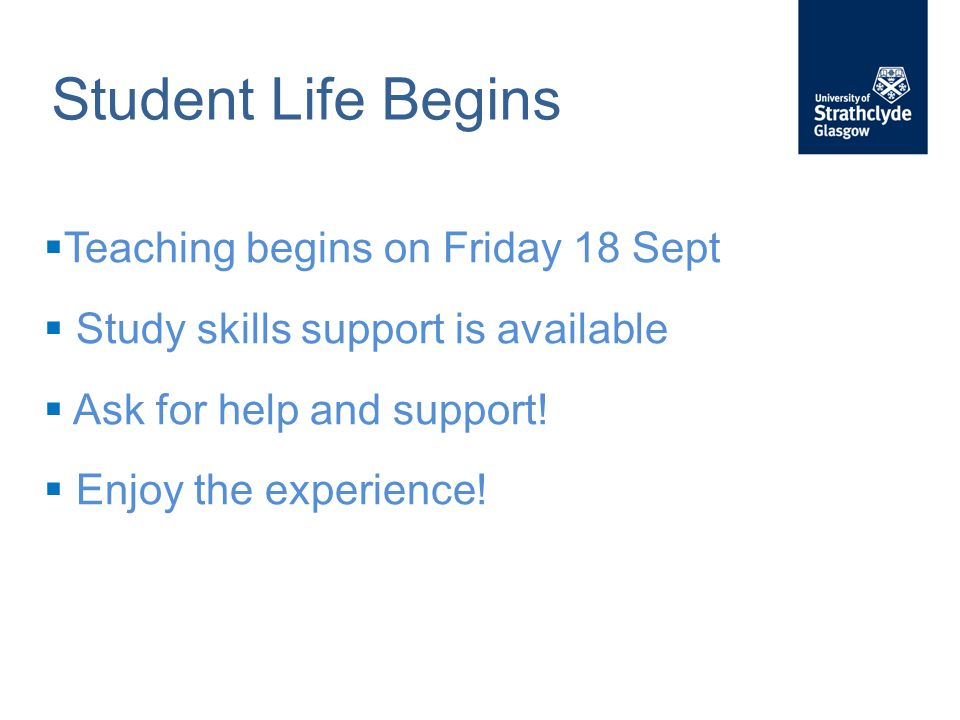 Student Life Begins  Teaching begins on Friday 18 Sept  Study skills support is available  Ask for help and support.