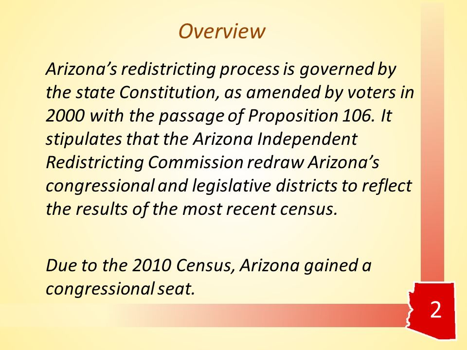 Overview Arizona's redistricting process is governed by the state Constitution, as amended by voters in 2000 with the passage of Proposition 106.
