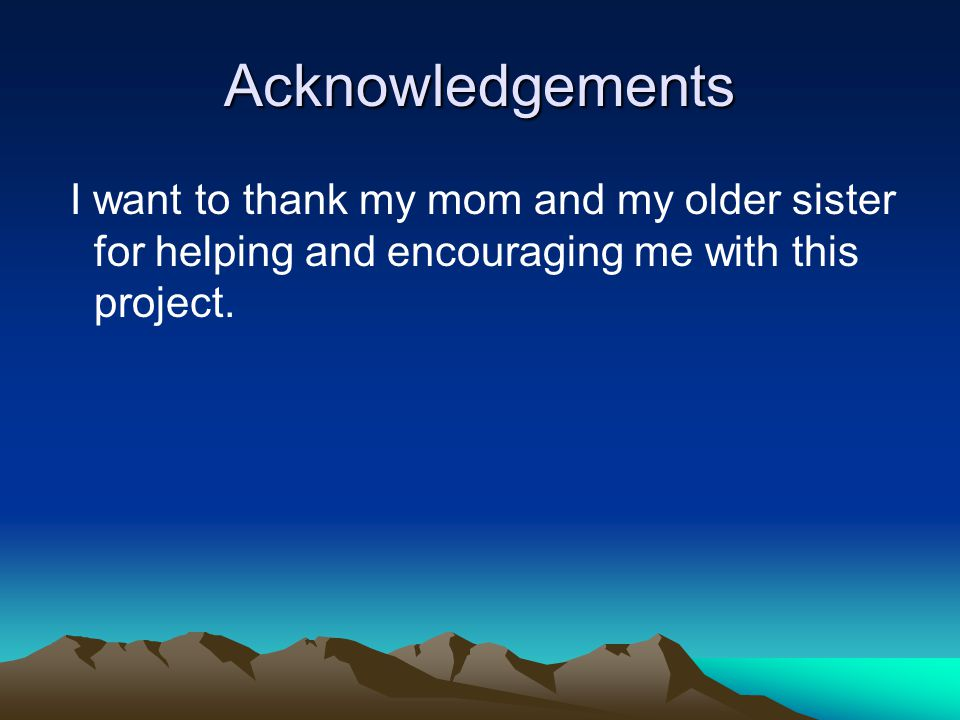 Acknowledgements I want to thank my mom and my older sister for helping and encouraging me with this project.