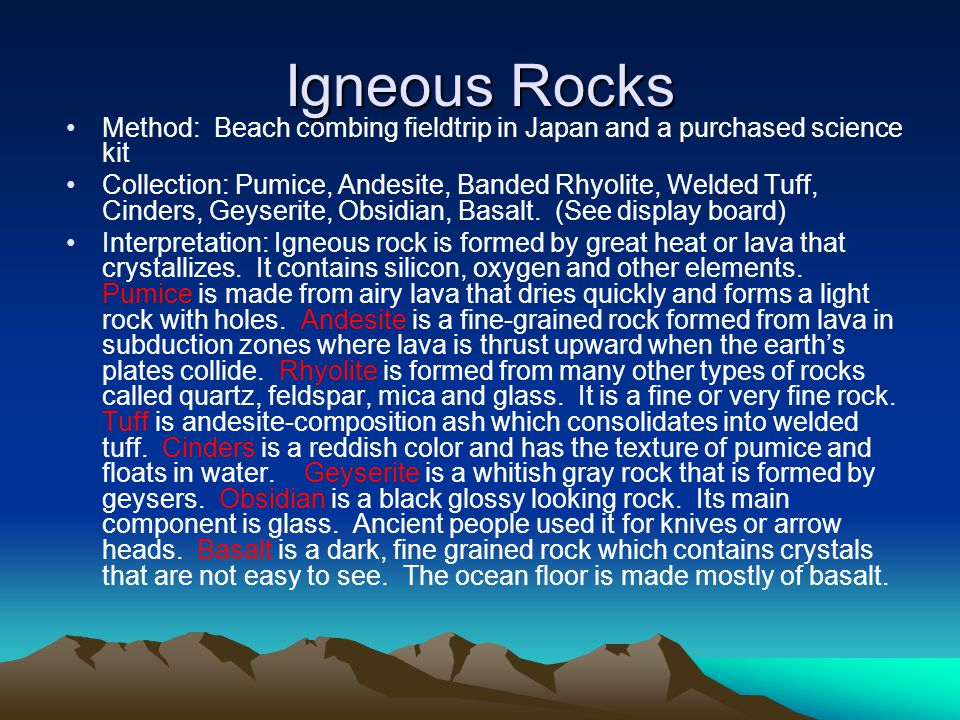 Igneous Rocks Method: Beach combing fieldtrip in Japan and a purchased science kit Collection: Pumice, Andesite, Banded Rhyolite, Welded Tuff, Cinders, Geyserite, Obsidian, Basalt.