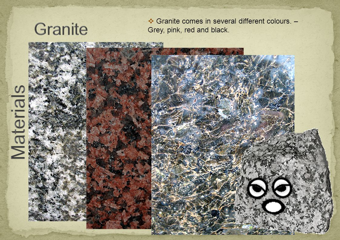  Granite comes in several different colours. – Grey, pink, red and black.