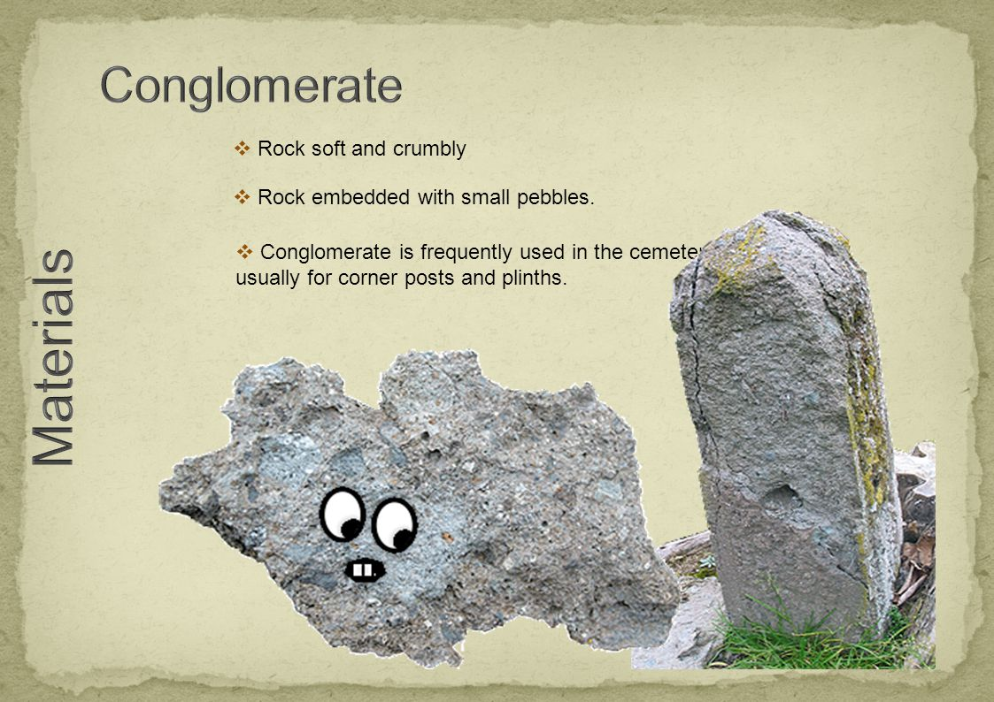  Rock soft and crumbly  Conglomerate is frequently used in the cemetery usually for corner posts and plinths.