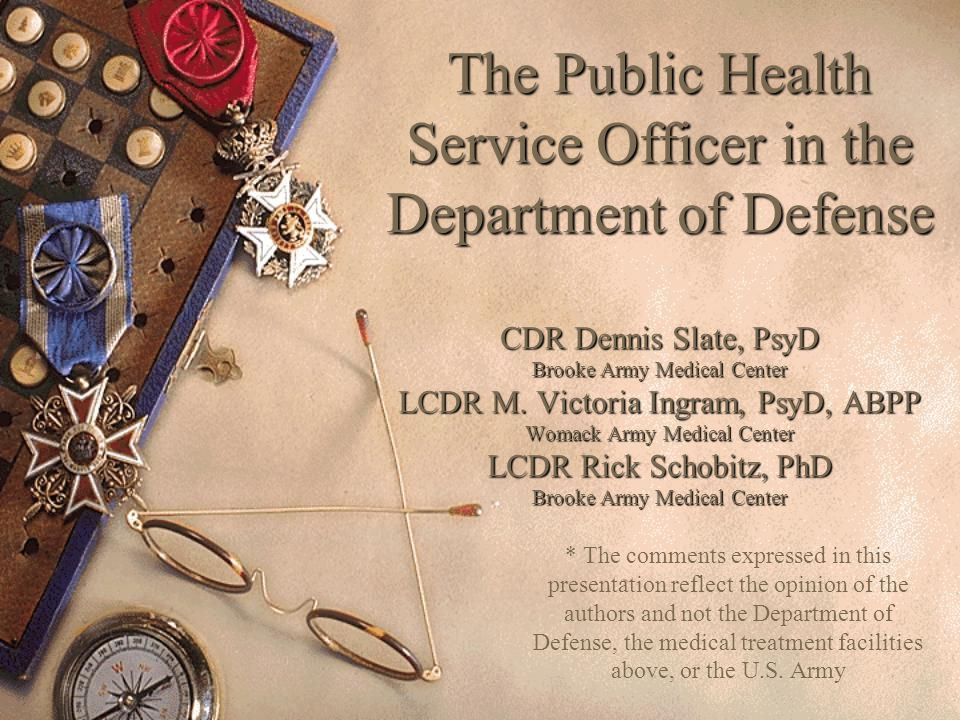 The Public Health Service Officer in the Department of Defense CDR Dennis Slate, PsyD Brooke Army Medical Center LCDR M. Victoria Ingram, PsyD, ABPP W