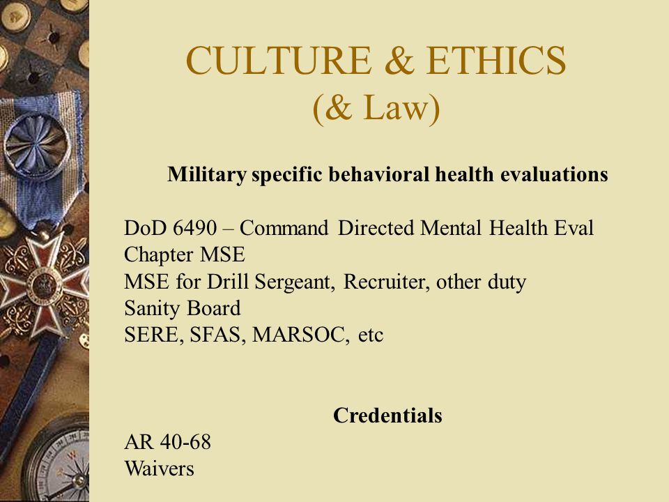 CULTURE & ETHICS (& Law) Military specific behavioral health evaluations DoD 6490 – Command Directed Mental Health Eval Chapter MSE MSE for Drill Sergeant, Recruiter, other duty Sanity Board SERE, SFAS, MARSOC, etc Credentials AR 40-68 Waivers