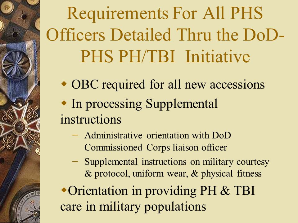 Requirements For All PHS Officers Detailed Thru the DoD- PHS PH/TBI Initiative  OBC required for all new accessions  In processing Supplemental instructions ̶ Administrative orientation with DoD Commissioned Corps liaison officer ̶ Supplemental instructions on military courtesy & protocol, uniform wear, & physical fitness  Orientation in providing PH & TBI care in military populations
