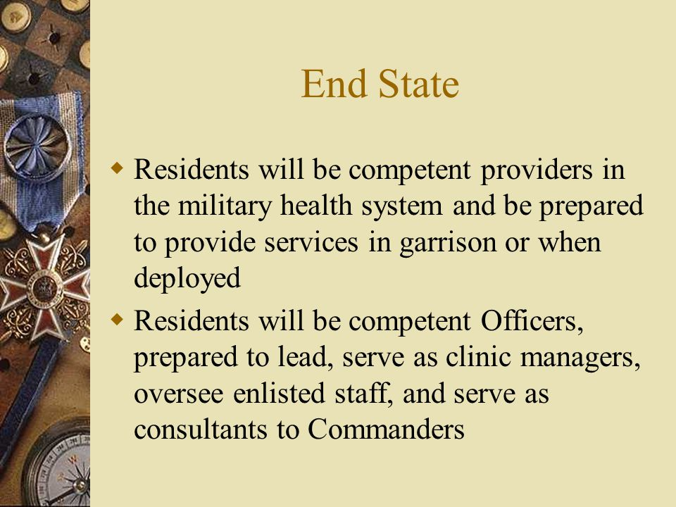 End State  Residents will be competent providers in the military health system and be prepared to provide services in garrison or when deployed  Res