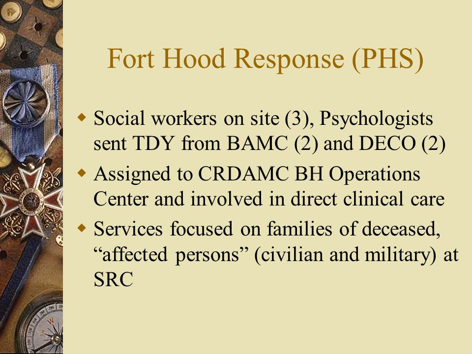 Fort Hood Response (PHS)  Social workers on site (3), Psychologists sent TDY from BAMC (2) and DECO (2)  Assigned to CRDAMC BH Operations Center and involved in direct clinical care  Services focused on families of deceased, affected persons (civilian and military) at SRC