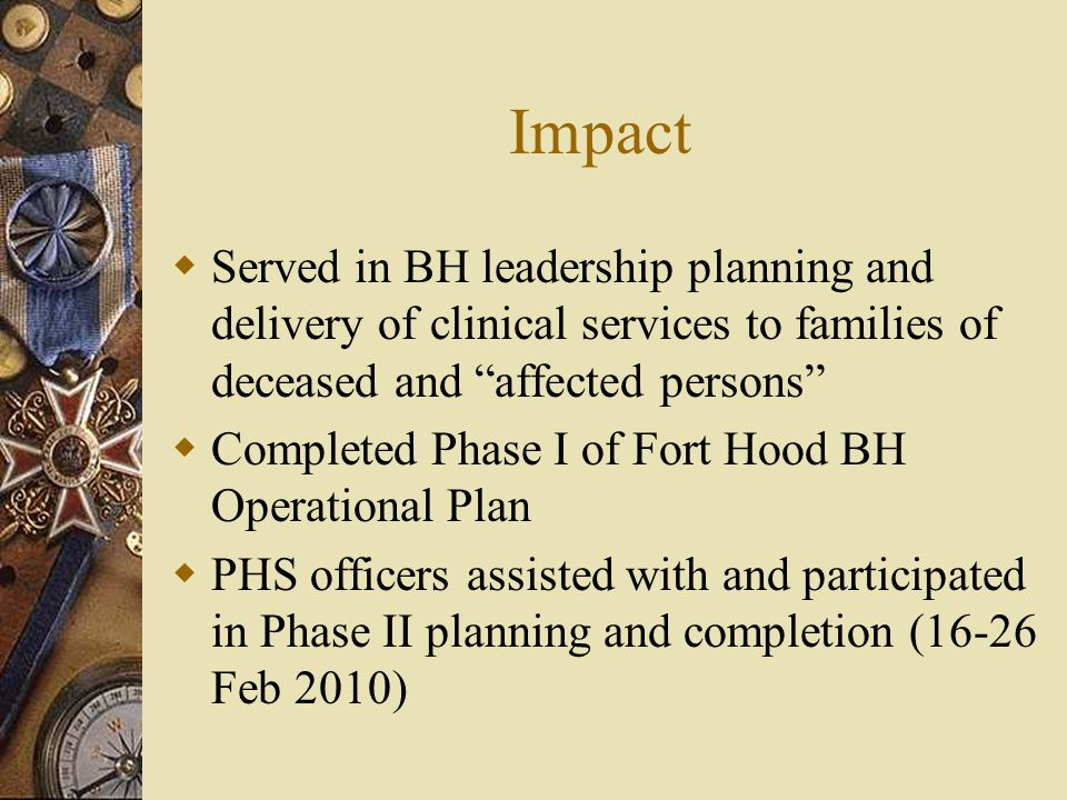 Impact  Served in BH leadership planning and delivery of clinical services to families of deceased and affected persons  Completed Phase I of Fort Hood BH Operational Plan  PHS officers assisted with and participated in Phase II planning and completion (16-26 Feb 2010)
